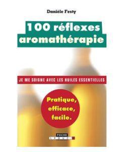 Huiles essentielles: 100 réflexes aromathérapie